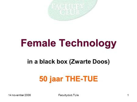 14 november 2006Facultyclub,TU/e1 Female Technology in a black box (Zwarte Doos) 50 jaar THE-TUE.