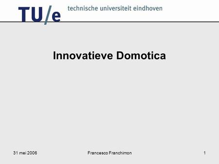 31 mei 2006Francesco Franchimon1 Innovatieve Domotica.