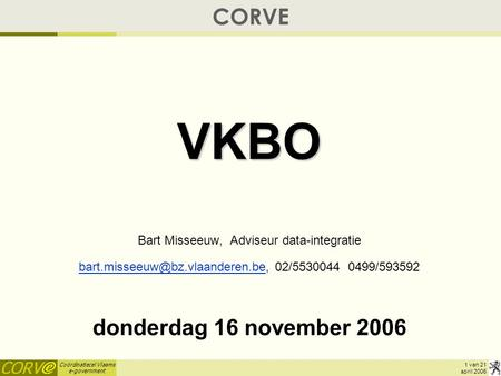 Coördinatiecel Vlaams e-government 1 van 21 april 2006 CORVEVKBO Bart Misseeuw, Adviseur data-integratie