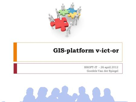 GIS-platform v-ict-or SHOPT-IT - 26 april 2012 Goedele Van der Spiegel.
