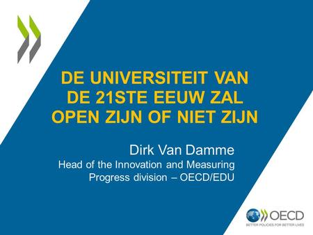 DE UNIVERSITEIT VAN DE 21STE EEUW ZAL OPEN ZIJN OF NIET ZIJN Dirk Van Damme Head of the Innovation and Measuring Progress division – OECD/EDU.