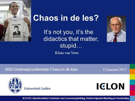 ICLON, Interfacultair Centrum voor Lerarenopleiding, Onderwijsontwikkeling en Nascholing Chaos in de les? It's not you, it's the didactics that matter,