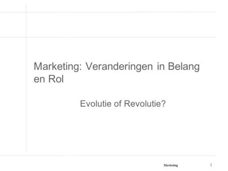 Marketing 1 Marketing: Veranderingen in Belang en Rol Evolutie of Revolutie?