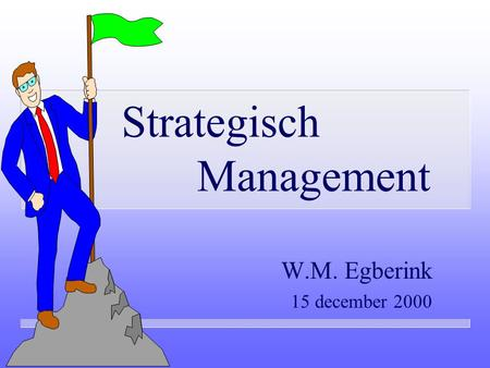 Strategisch Management W.M. Egberink 15 december 2000.