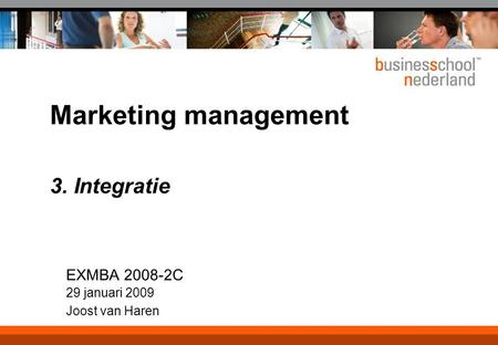 Marketing management 3. Integratie EXMBA 2008-2C 29 januari 2009 Joost van Haren.