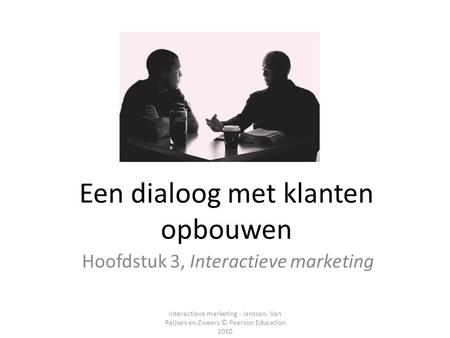 Interactieve marketing - Janssen, Van Reijsen en Zweers © Pearson Education 2010 Een dialoog met klanten opbouwen Hoofdstuk 3, Interactieve marketing.