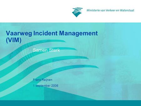 1 september 2006 Frans Reijnen Vaarweg Incident Management (VIM) Samen Sterk.