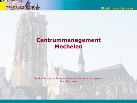 Centrummanagement Mechelen Maaike Janssens – Projectcoördinator Centrummanagement Stad Mechelen.