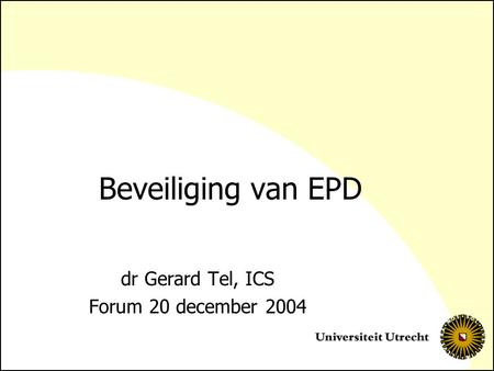 Beveiliging van EPD dr Gerard Tel, ICS Forum 20 december 2004.