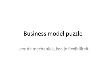 Business model puzzle Leer de mechaniek, ken je flexibiliteit.