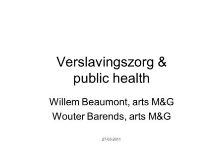 Verslavingszorg & public health Willem Beaumont, arts M&G Wouter Barends, arts M&G 27-03-2011.