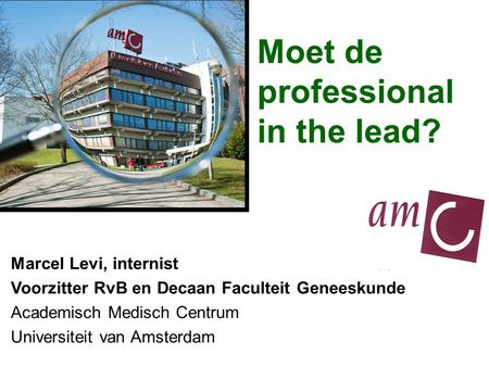 Moet de professional in the lead? Marcel Levi, internist Voorzitter RvB en Decaan Faculteit Geneeskunde Academisch Medisch Centrum Universiteit van Amsterdam.