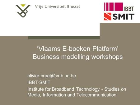 'Vlaams E-boeken Platform' Business modelling workshops IBBT-SMIT Institute for Broadband Technology - Studies on Media, Information.