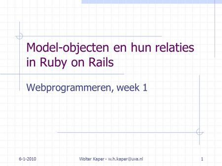 6-1-2010Wolter Kaper - Model-objecten en hun relaties in Ruby on Rails Webprogrammeren, week 1.