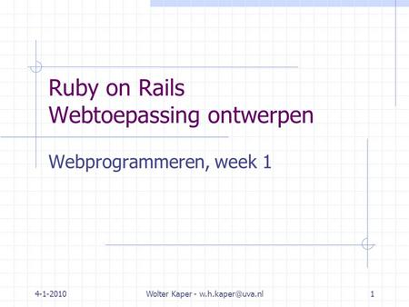 4-1-2010Wolter Kaper - Ruby on Rails Webtoepassing ontwerpen Webprogrammeren, week 1.