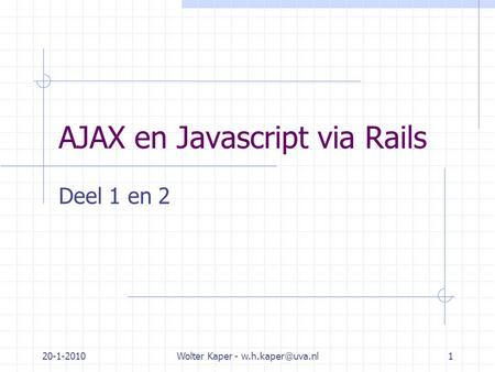 20-1-2010Wolter Kaper - AJAX en Javascript via Rails Deel 1 en 2.