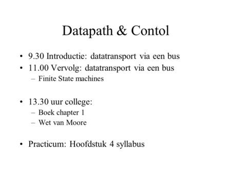 Datapath & Contol 9.30 Introductie: datatransport via een bus 11.00 Vervolg: datatransport via een bus –Finite State machines 13.30 uur college: –Boek.