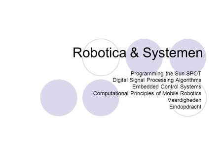 Robotica & Systemen Programming the Sun SPOT Digital Signal Processing Algorithms Embedded Control Systems Computational Principles of Mobile Robotics.