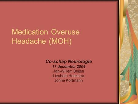 Medication Overuse Headache (MOH) Co-schap Neurologie 17 december 2004 Jan-Willem Beijen Liesbeth Hoekstra Jonne Kortmann.