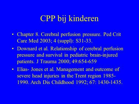 CPP bij kinderen Chapter 8. Cerebral perfusion pressure. Ped Crit Care Med 2003; 4 (suppl): S31-33. Downard et al. Relationship of cerebral perfusion pressure.