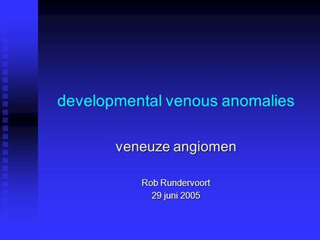 Developmental venous anomalies veneuze angiomen Rob Rundervoort 29 juni 2005.