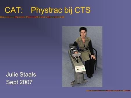 CAT: 	Phystrac bij CTS Julie Staals Sept 2007.
