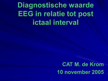 Diagnostische waarde EEG in relatie tot post ictaal interval CAT M. de Krom 10 november 2005.