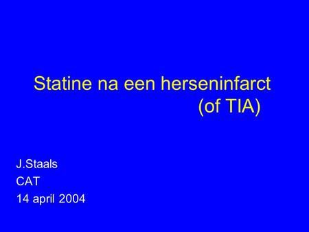 Statine na een herseninfarct (of TIA) J.Staals CAT 14 april 2004.