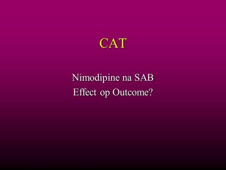 CAT Nimodipine na SAB Effect op Outcome?. Vraagstelling In protocol Nimodipine na Subarachnoidale bloeding In protocol Nimodipine na Subarachnoidale bloeding.