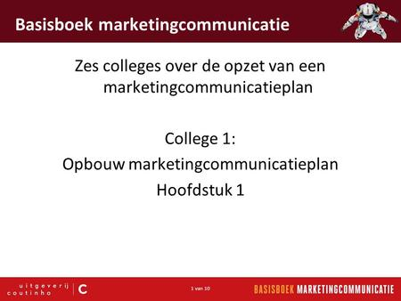 1 van 10 Basisboek marketingcommunicatie Zes colleges over de opzet van een marketingcommunicatieplan College 1: Opbouw marketingcommunicatieplan Hoofdstuk.