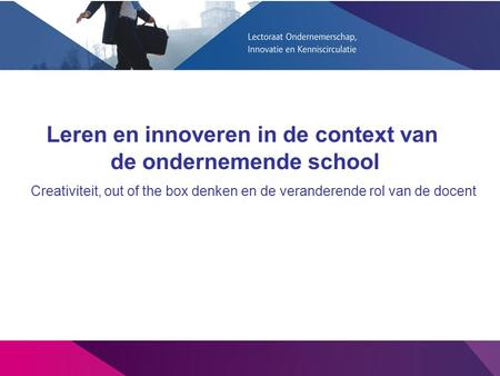 Creativiteit, out of the box denken en de veranderende rol van de docent Leren en innoveren in de context van de ondernemende school.