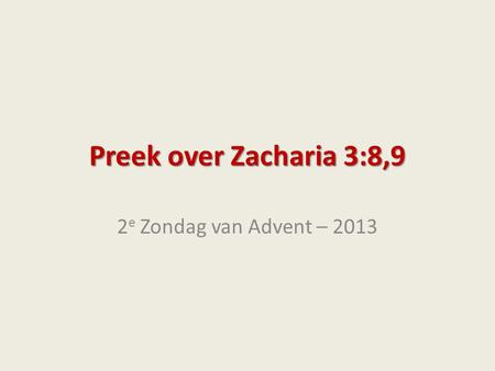 Preek over Zacharia 3:8,9 2e Zondag van Advent – 2013.