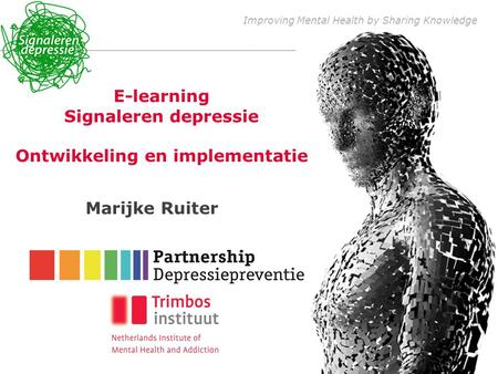 Improving Mental Health by Sharing Knowledge E-learning Signaleren depressie Ontwikkeling en implementatie Marijke Ruiter.