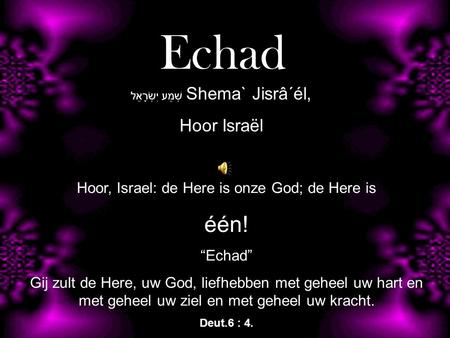 Echad één! Hoor Israël Hoor, Israel: de Here is onze God; de Here is