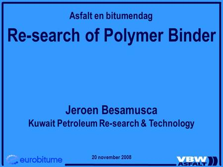 Re-search of Polymer Binder Jeroen Besamusca Kuwait Petroleum Re-search & Technology Asfalt en bitumendag 20 november 2008.