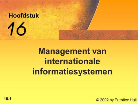 16.1 © 2002 by Prentice Hall Hoofdstuk 16 Management van internationale informatiesystemen.
