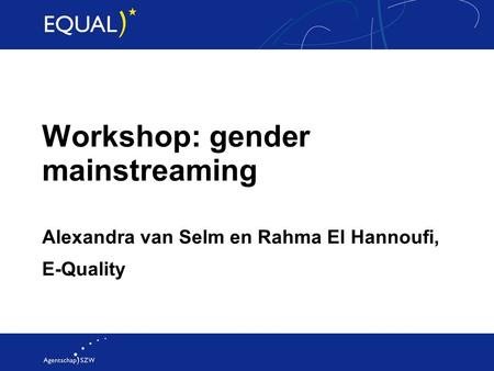 Workshop: gender mainstreaming Alexandra van Selm en Rahma El Hannoufi, E-Quality.