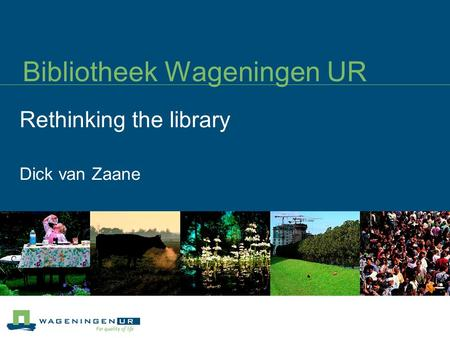 Bibliotheek Wageningen UR Rethinking the library Dick van Zaane.
