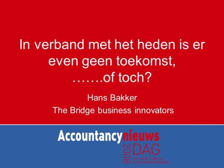 In verband met het heden is er even geen toekomst, …….of toch? Hans Bakker The Bridge business innovators.