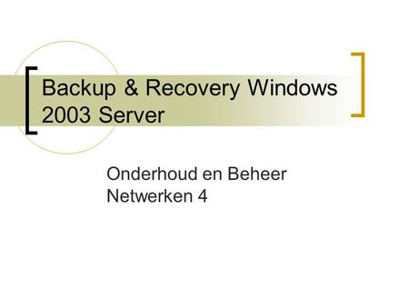 Backup & Recovery Windows 2003 Server Onderhoud en Beheer Netwerken 4.