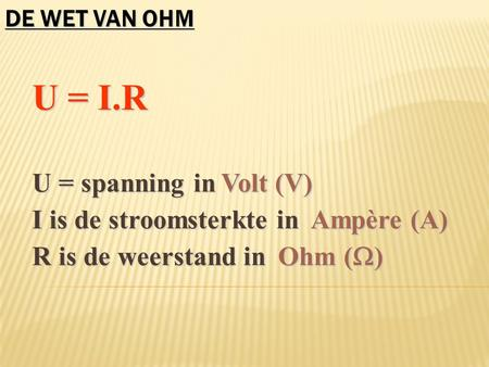 U = I.R U = I.R U = spanning in U = spanning in I is de stroomsterkte in I is de stroomsterkte in R is de weerstand in R is de weerstand in Volt (V) Ampère.