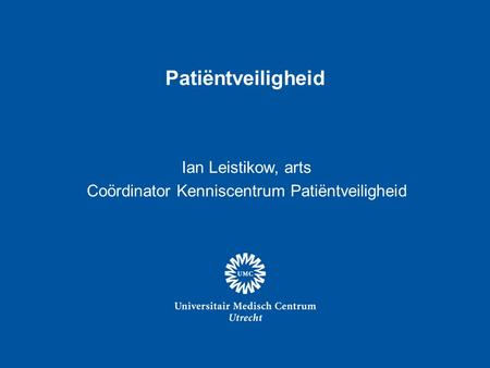 Patiëntveiligheid Ian Leistikow, arts Coördinator Kenniscentrum Patiëntveiligheid.