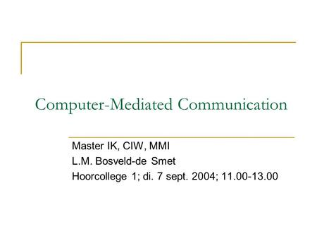 Computer-Mediated Communication Master IK, CIW, MMI L.M. Bosveld-de Smet Hoorcollege 1; di. 7 sept. 2004; 11.00-13.00.