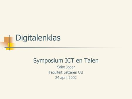 Digitalenklas Symposium ICT en Talen Sake Jager Faculteit Letteren UU 24 april 2002.