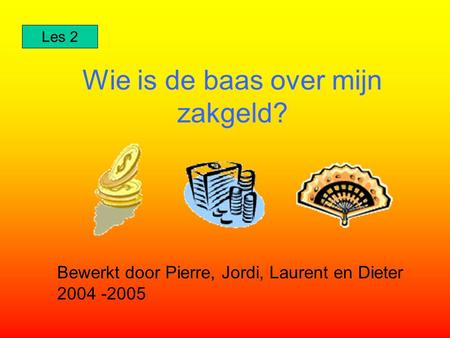 Wie is de baas over mijn zakgeld? Bewerkt door Pierre, Jordi, Laurent en Dieter 2004 -2005 Les 2.