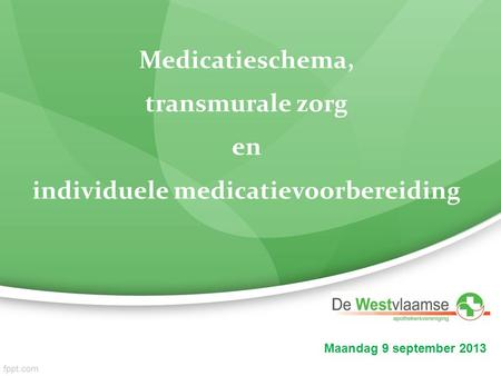 Maandag 9 september 2013 Medicatieschema, transmurale zorg en individuele medicatievoorbereiding.