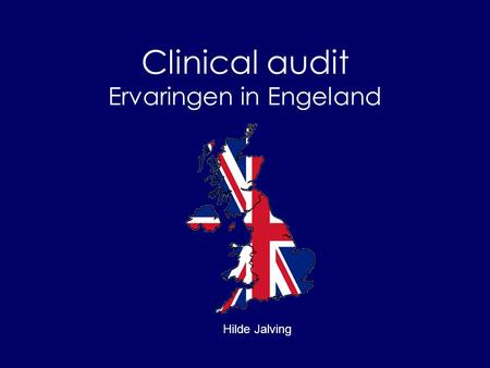 Clinical audit Ervaringen in Engeland Hilde Jalving.