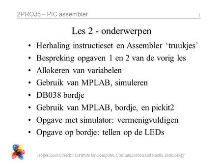 2PROJ5 – PIC assembler Hogeschool Utrecht / Institute for Computer, Communication and Media Technology 1 Les 2 - onderwerpen Herhaling instructieset en.