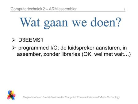 Computertechniek 2 – ARM assembler Hogeschool van Utrecht / Institute for Computer, Communication and Media Technology 1  D3EEMS1  programmed I/O: de.