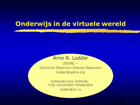 1 Onderwijs in de virtuele wereld Arno R. Lodder CEDIRE – Centre for Electronic Dispute Resolution Computer/Law Institute, Vrije Universiteit.